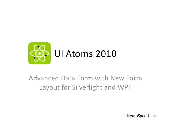 UI Atoms 2010<br />Advanced Data Form with New Form Layout for Silverlight and WPF<br />NeuroSpeech Inc. <br />