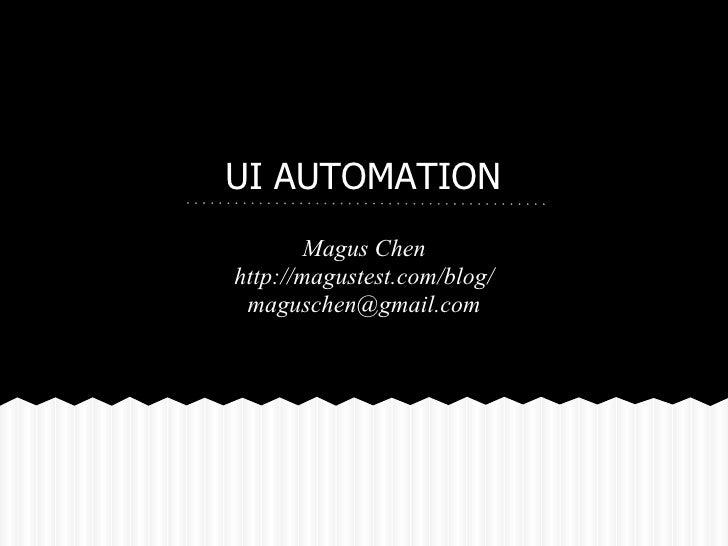 UI AUTOMATION        Magus Chenhttp://magustest.com/blog/ maguschen@gmail.com