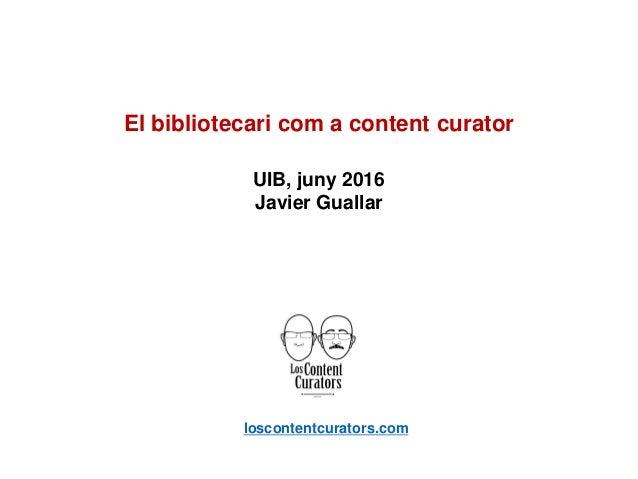 loscontentcurators.com El bibliotecari com a content curator UIB, juny 2016 Javier Guallar