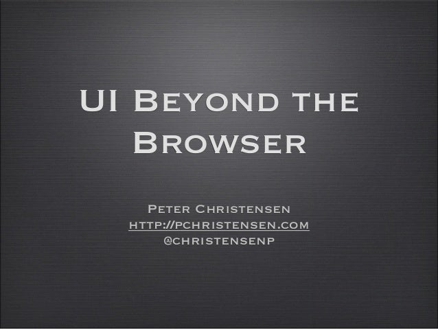 UI Beyond the Browser Peter Christensen http://pchristensen.com @christensenp