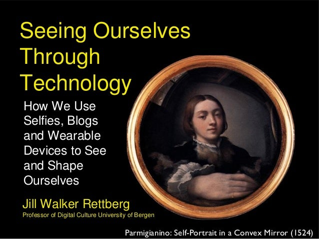 Seeing Ourselves Through Technology How We Use Selfies, Blogs and Wearable Devices to See and Shape Ourselves Parmigianino...