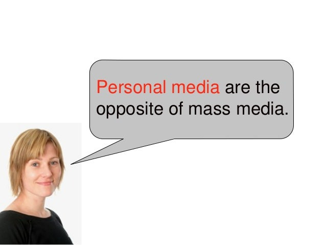 Personal media are the opposite of mass media. Lüders, Marika (2008) 'Conceptualizing Personal Media'. New Media and Socie...