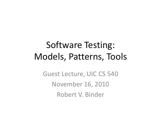 Software Testing:Models, Patterns, Tools  Guest Lecture, UIC CS 540    November 16, 2010      Robert V. Binder