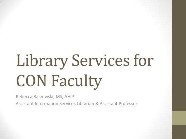 Library Services for CON Faculty Rebecca Raszewski, MS, AHIP Assistant Information Services Librarian & Assistant Professo...