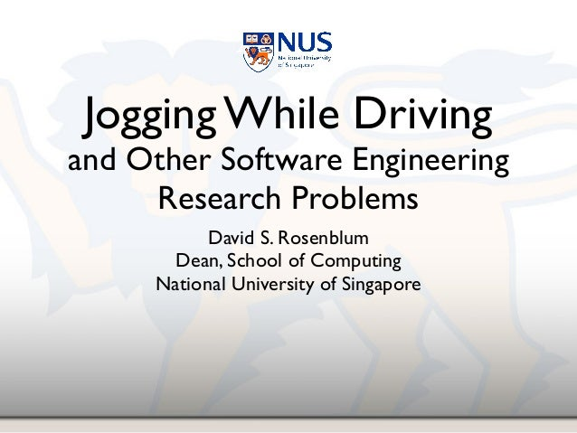 Jogging While Driving! and Other Software Engineering Research Problems David S. Rosenblum! Dean, School of Computing! Nat...