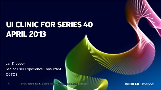 Jan KrebberSenior User Experience ConsultantOCTO31 © Nokia 2013 UI clinic for Series 40 April 2013.pptx v.1 2013-04-23 Jan...