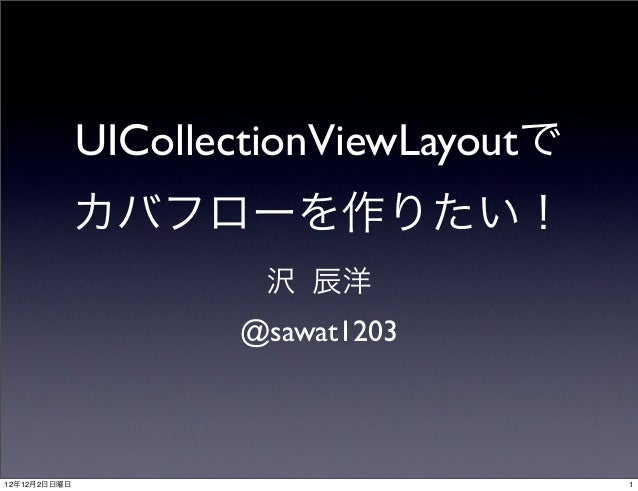 UICollectionViewLayoutで              カバフローを作りたい!                      沢 辰洋                     @sawat120312年12月2日日曜日      ...