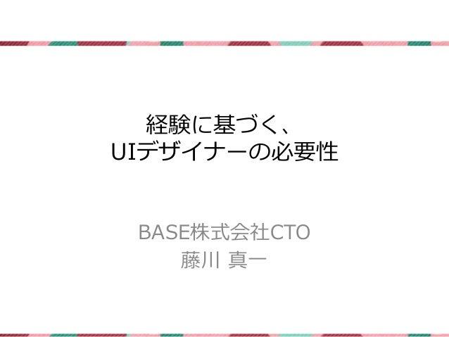 経験に基づく、  UIデザイナーの必要性  BASE株式会社CTO  藤川真一