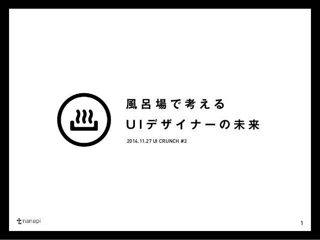 1  風呂場で考える  U I デザイナーの未来  2014.11.27 UI CRUNCH #2