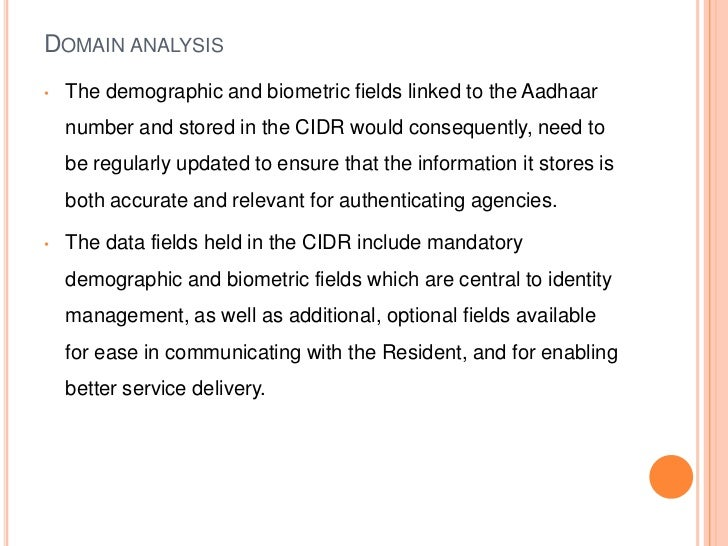 DOMAIN ANALYSIS•   The demographic and biometric fields linked to the Aadhaar    number and stored in the CIDR would conse...