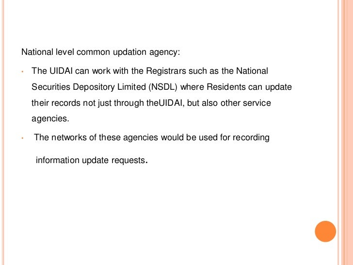 National level common updation agency:•   The UIDAI can work with the Registrars such as the National    Securities Deposi...