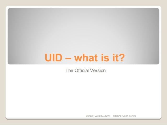 UID – what is it? The Official Version Sunday. June 20, 2010 Citizens Action Forum