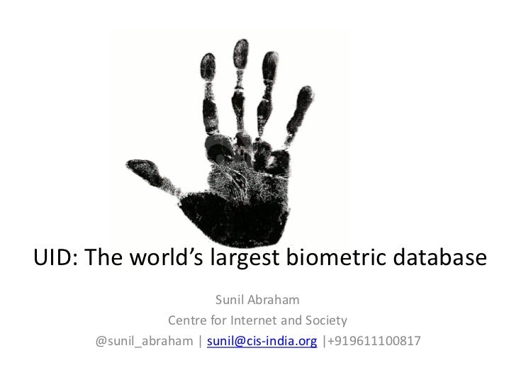 UID: The world's largest biometric database                        Sunil Abraham                Centre for Internet and So...
