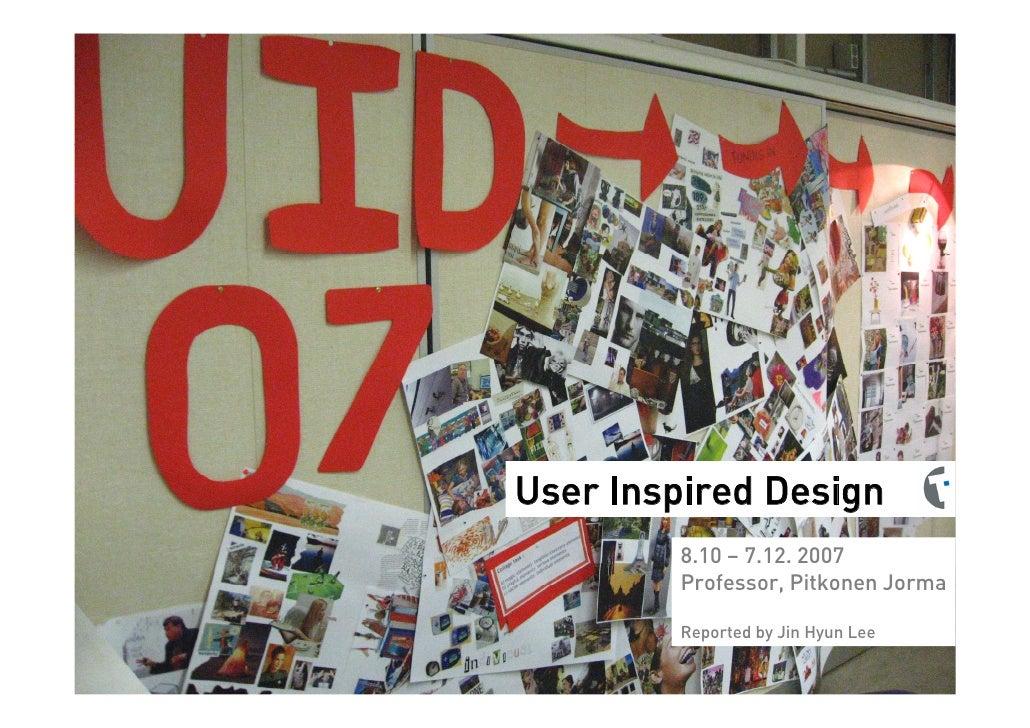 User Inspired Design         8.10 – 7.12. 2007         Professor, Pitkonen Jorma          Reported by Jin Hyun Lee