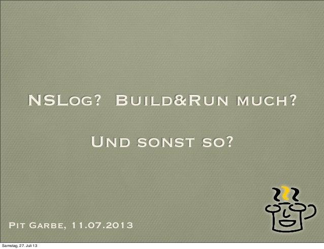 NSLog? Build&Run much? Und sonst so? Pit Garbe, 11.07.2013 Samstag, 27. Juli 13