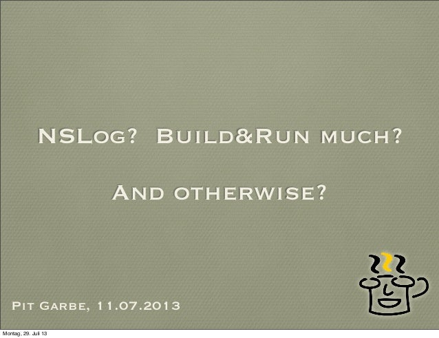 NSLog? Build&Run much? And otherwise? Pit Garbe, 11.07.2013 Montag, 29. Juli 13