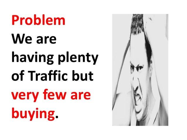 ProblemWe arehaving plentyof Traffic butvery few arebuying.