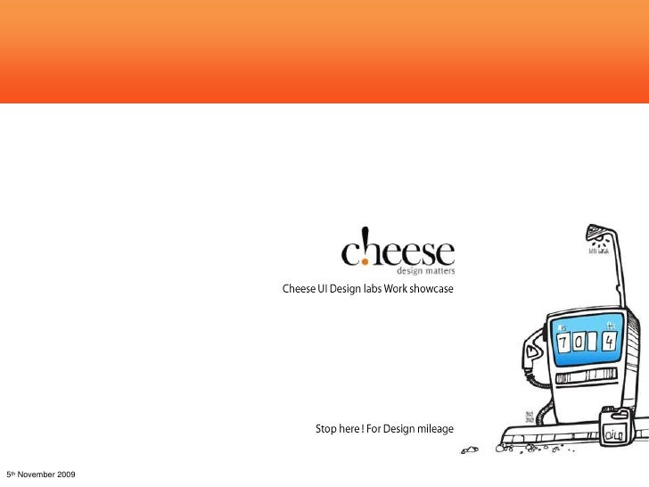Cheese Work Showcase<br />Cheese UI Design labs Work showcase<br />Stop here ! For Design mileage<br />5th November 2009<b...