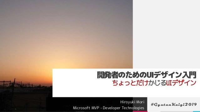 開発者のためのUIデザイン入門 ちょっとだけかじるUIデザイン Hiroyuki Mori Microsoft MVP - Developer Technologies #GyutanKaigi2019