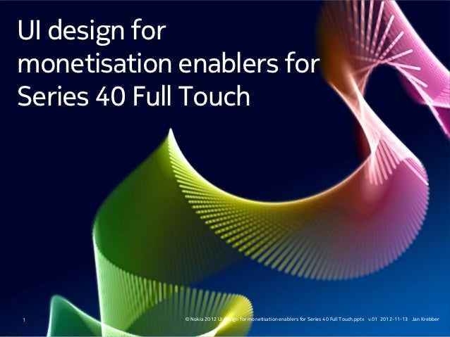 UI design formonetisation enablers forSeries 40 Full Touch1            © Nokia 2012 UI design for monetisation enablers fo...