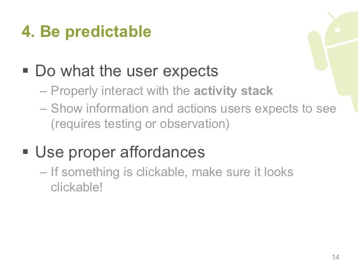 4. Be predictable   Do what the user expects   – Properly interact with the activity stack   – Show information and ac...