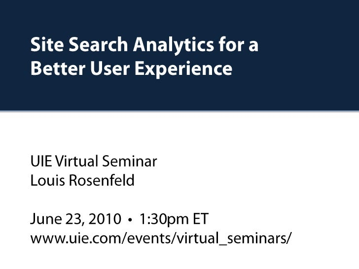 Site Search Analytics for aBetter User ExperienceUIE Virtual SeminarLouis RosenfeldJune 23, 2010  •  1:30pm ETwww.uie.com/...