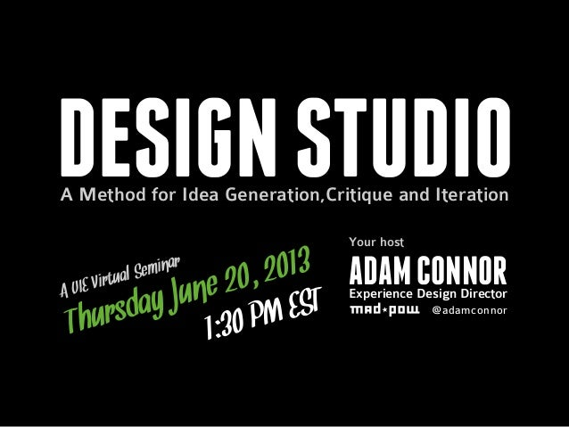 DESIGNSTUDIOA Method for Idea Generation,Critique and IterationA UIE Virtual SeminarThursday June 20, 20131:30 PM ESTADAMC...