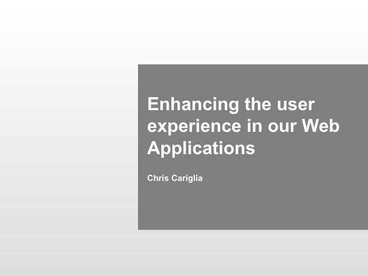 Enhancing the user experience in our Web Applications Chris Cariglia