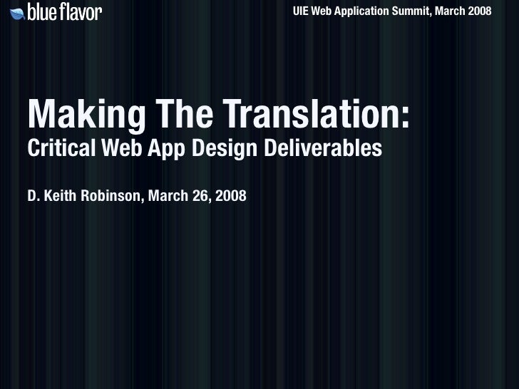 UIE Web Application Summit, March 2008     Making The Translation: Critical Web App Design Deliverables D. Keith Robinson,...