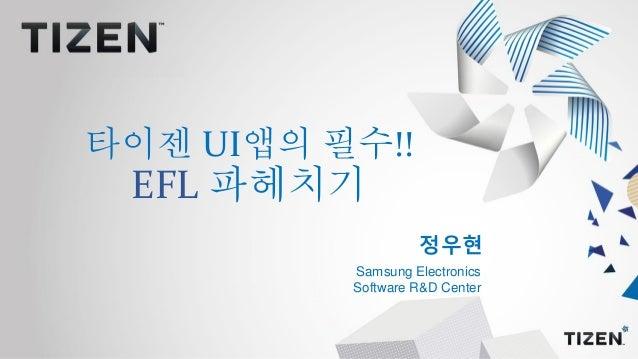 정우현 Samsung Electronics Software R&D Center 타이젠 UI앱의 필수!! EFL 파헤치기