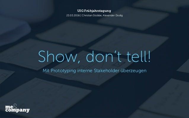 Show, don't tell! UIG Frühjahrstagung 23.03.2016 | Christian Stobbe, Alexander Dodig Mit Prototyping interne Stakeholder ü...