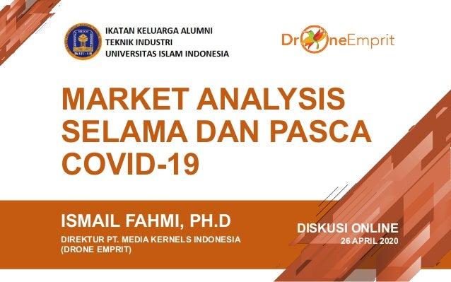 MARKET ANALYSIS SELAMA DAN PASCA COVID-19 ISMAIL FAHMI, PH.D DIREKTUR PT. MEDIA KERNELS INDONESIA (DRONE EMPRIT) DISKUSI O...