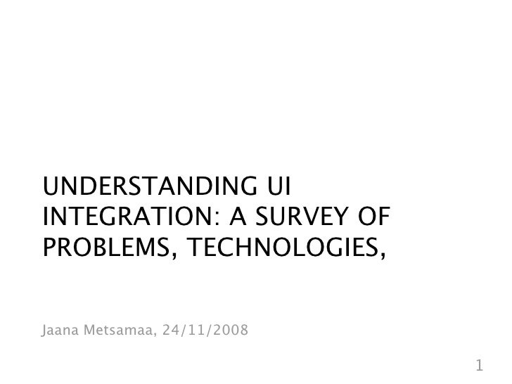 UNDERSTANDING UI INTEGRATION: A SURVEY OF PROBLEMS, TECHNOLOGIES,   Jaana Metsamaa, 24/11/2008                            ...
