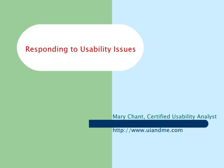 Responding to Usability Issues Mary Chant, Certified Usability Analyst http:// www.uiandme.com