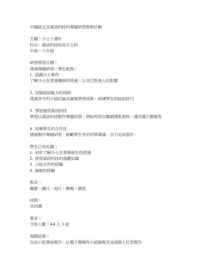 中國語文及資訊科技科專題研習教學計劃主題:沙士十週年科目﹕資訊科技科及中文科年級:六年級研習學習目標:透過專題研習,學生能夠:1. 認識沙士事件了解沙士在香港爆發的經過,以及它對港人的影響2. 加強說話能力的培訓透過多次的小組討論及匯報學習成果...