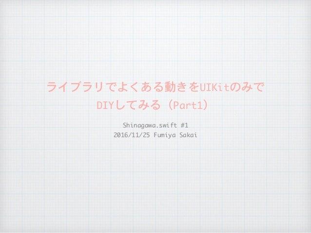 ライブラリでよくある動きをUIKitのみで  DIYしてみる(Part1) Shinagawa.swift#1  2016/11/25FumiyaSakai