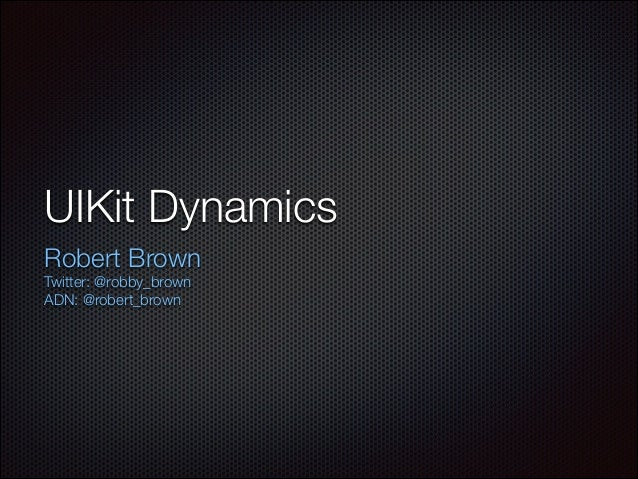 UIKit Dynamics Robert Brown Twitter: @robby_brown ADN: @robert_brown