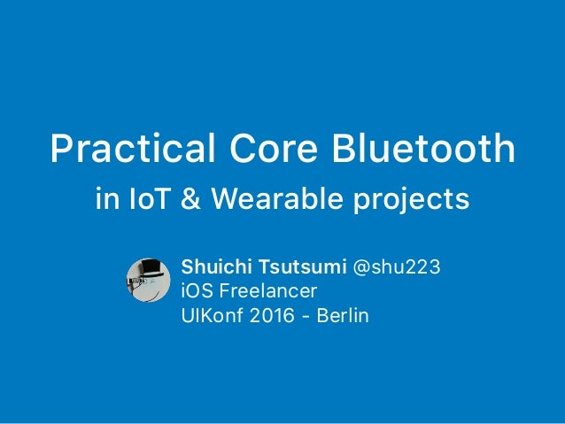 Practical Core Bluetooth in IoT & Wearable projects Shuichi Tsutsumi @shu223 iOS Freelancer UIKonf 2016 - Berlin