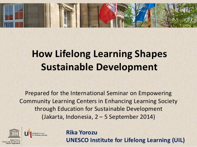 How Lifelong Learning Shapes Sustainable Development  Prepared for the International Seminar on Empowering  Community Lear...