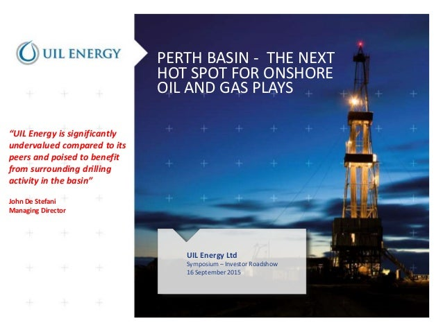 PERTH BASIN - THE NEXT HOT SPOT FOR ONSHORE OIL AND GAS PLAYS UIL Energy Ltd Symposium – Investor Roadshow 16 September 20...