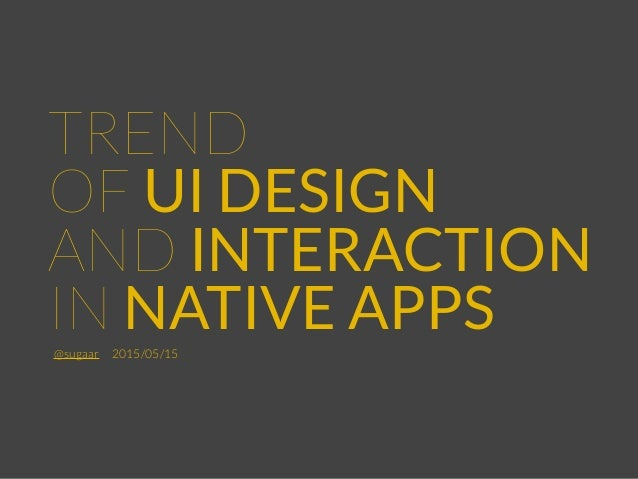 TREND OF UI DESIGN AND INTERACTION IN NATIVE APPS@sugaar2015/05/15