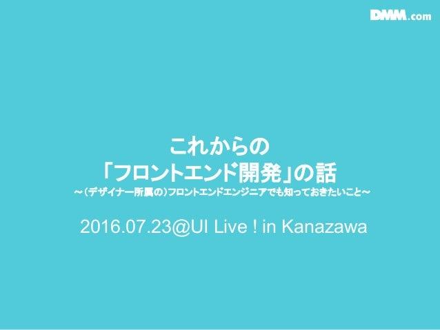 これからの 「フロントエンド開発」の話 〜(デザイナー所属の)フロントエンドエンジニアでも知っておきたいこと〜 2016.07.23@UI Live ! in Kanazawa
