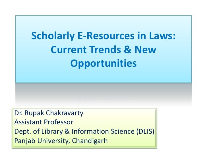 Scholarly E-Resources in Laws:        Current Trends & New             OpportunitiesDr. Rupak ChakravartyAssistant Profess...