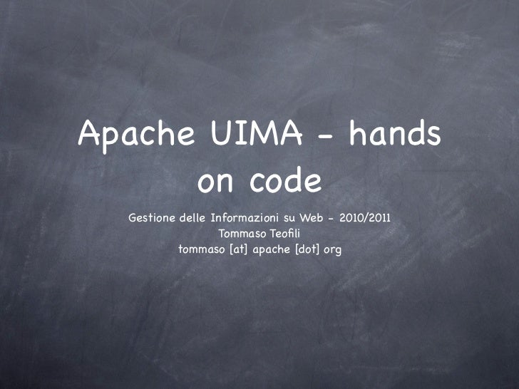Apache UIMA - hands      on code  Gestione delle Informazioni su Web - 2010/2011                  Tommaso Teofili          ...