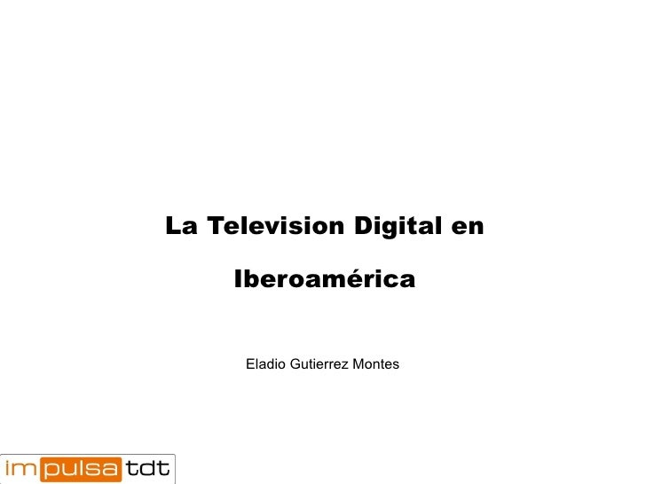 La Television Digital en Iberoamérica Eladio Gutierrez Montes