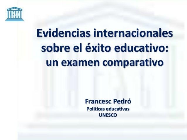 Evidencias internacionales sobre el éxito educativo: un examen comparativo Francesc Pedró Políticas educativas UNESCO