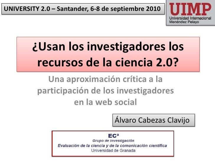 UNIVERSITY 2.0 – Santander, 6-8 de septiembre 2010<br />¿Usan los investigadores los recursos de la ciencia 2.0? <br />Una...