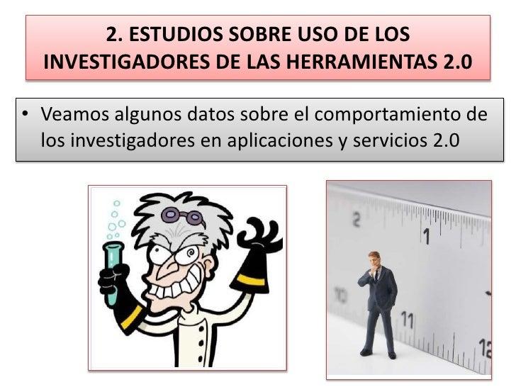 2. ESTUDIOS SOBRE USO DE LOS INVESTIGADORES DE LAS HERRAMIENTAS 2.0<br />Veamos algunos datos sobre el comportamiento de l...