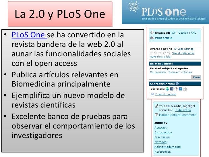 La 2.0 y PLoSOne<br />PLoSOnese ha convertido en la revista bandera de la web 2.0 al aunar las funcionalidades sociales co...