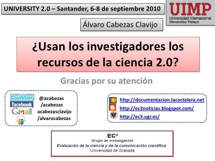 UNIVERSITY 2.0 – Santander, 6-8 de septiembre 2010<br />Álvaro Cabezas Clavijo<br />¿Usan los investigadores los recursos ...